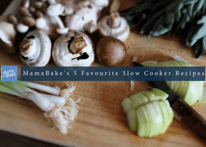 MamaBake's 5 Favourite Slow Cooker Meals